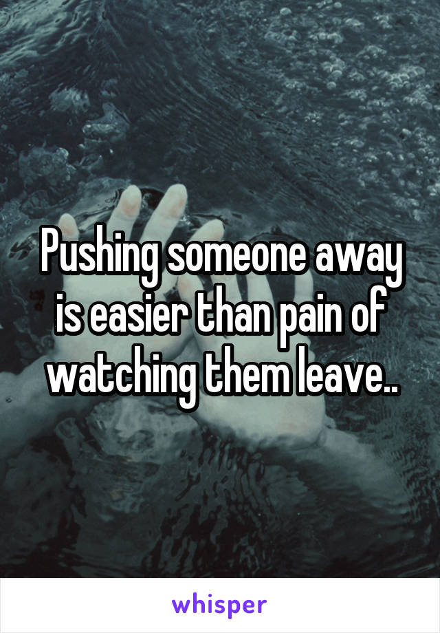 Pushing someone away is easier than pain of watching them leave..