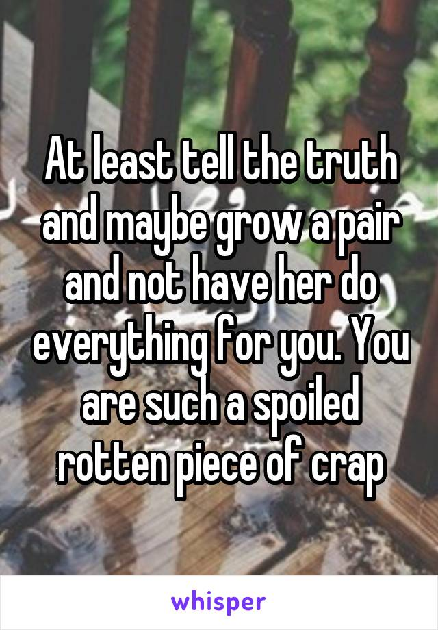 At least tell the truth and maybe grow a pair and not have her do everything for you. You are such a spoiled rotten piece of crap