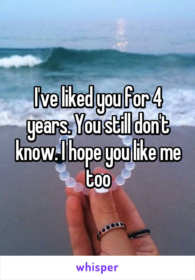 I've liked you for 4 years. You still don't know. I hope you like me too