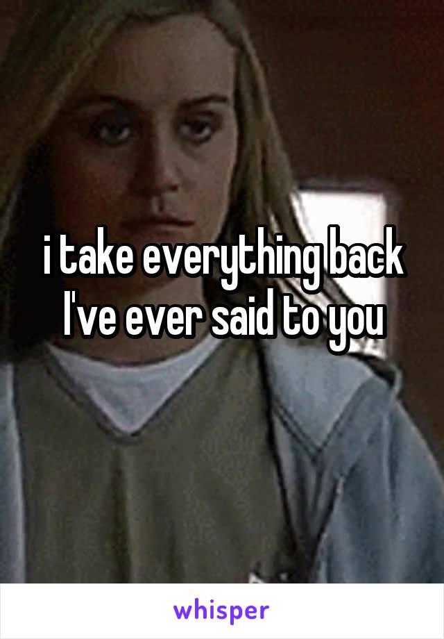 i take everything back I've ever said to you