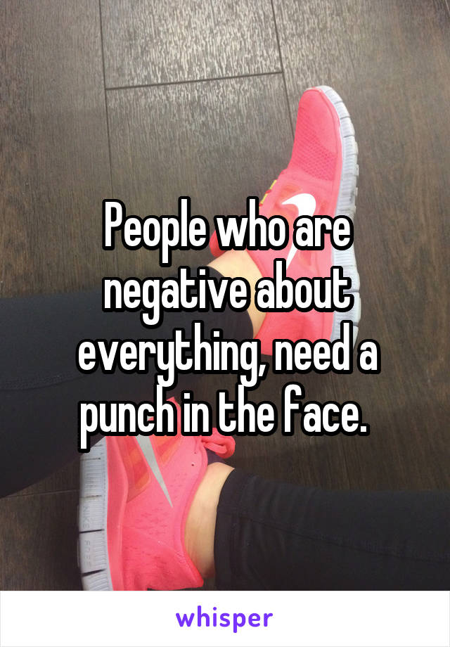 People who are negative about everything, need a punch in the face.