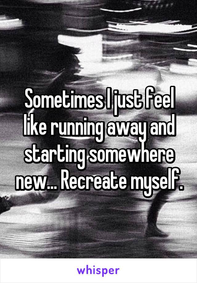 Sometimes I just feel like running away and starting somewhere new... Recreate myself.
