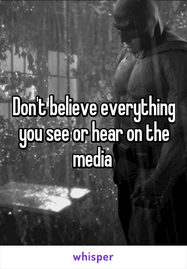 Don't believe everything you see or hear on the media