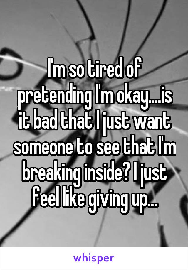 I'm so tired of pretending I'm okay....is it bad that I just want someone to see that I'm breaking inside? I just feel like giving up...