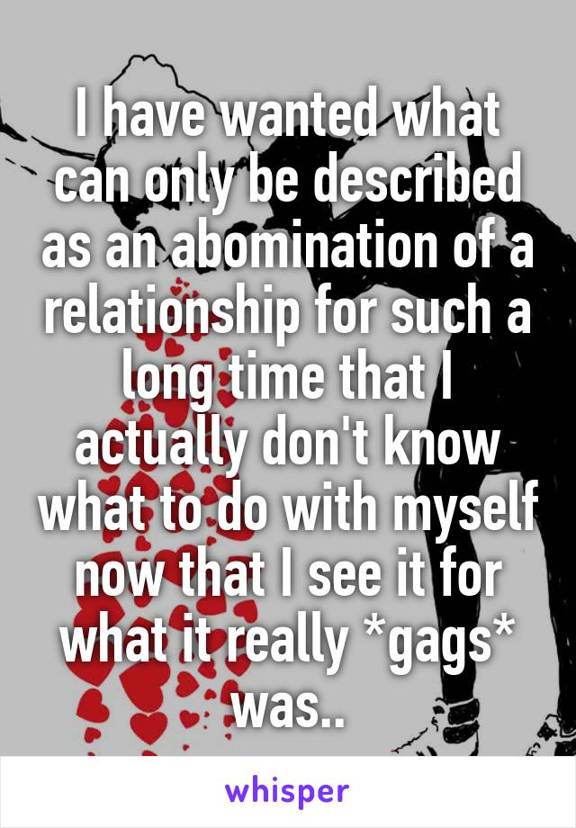 I have wanted what can only be described as an abomination of a relationship for such a long time that I actually don't know what to do with myself now that I see it for what it really *gags* was..