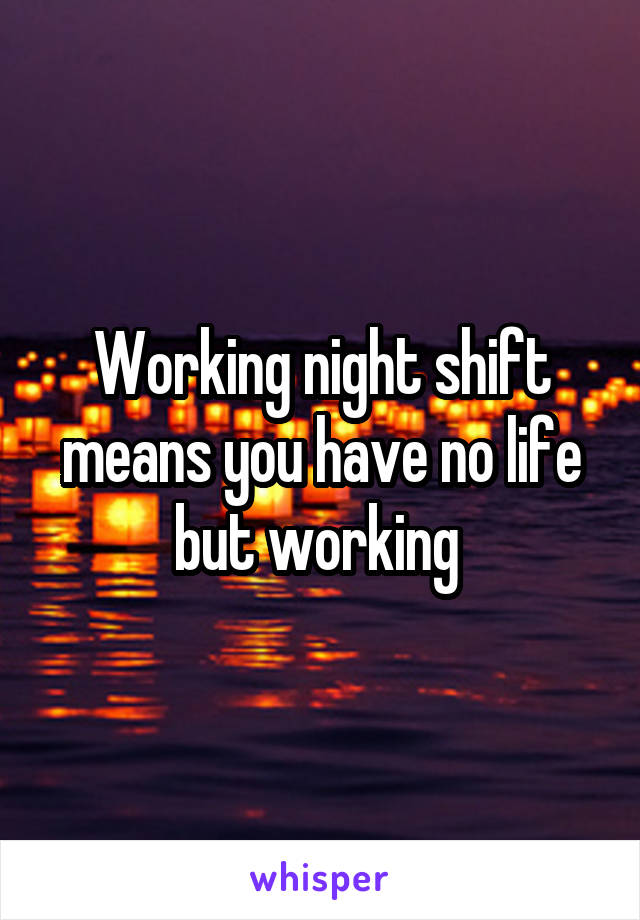 Working night shift means you have no life but working