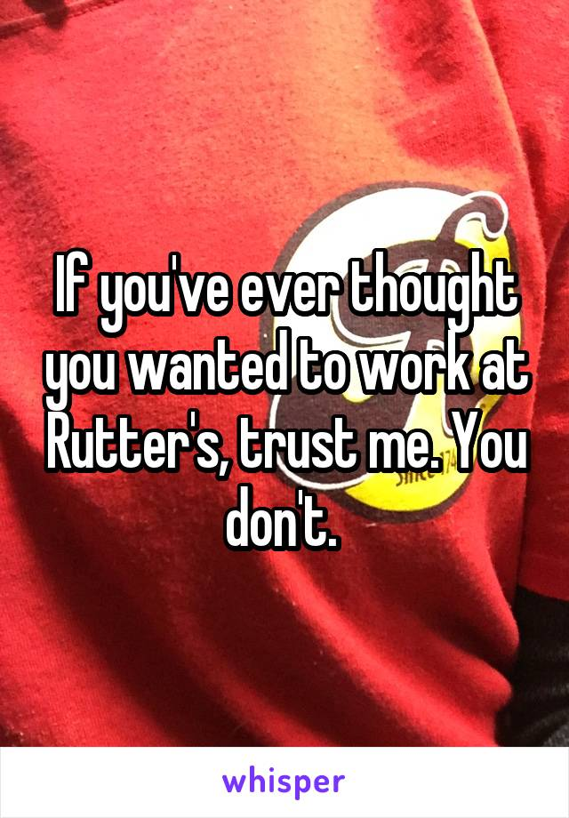 If you've ever thought you wanted to work at Rutter's, trust me. You don't.