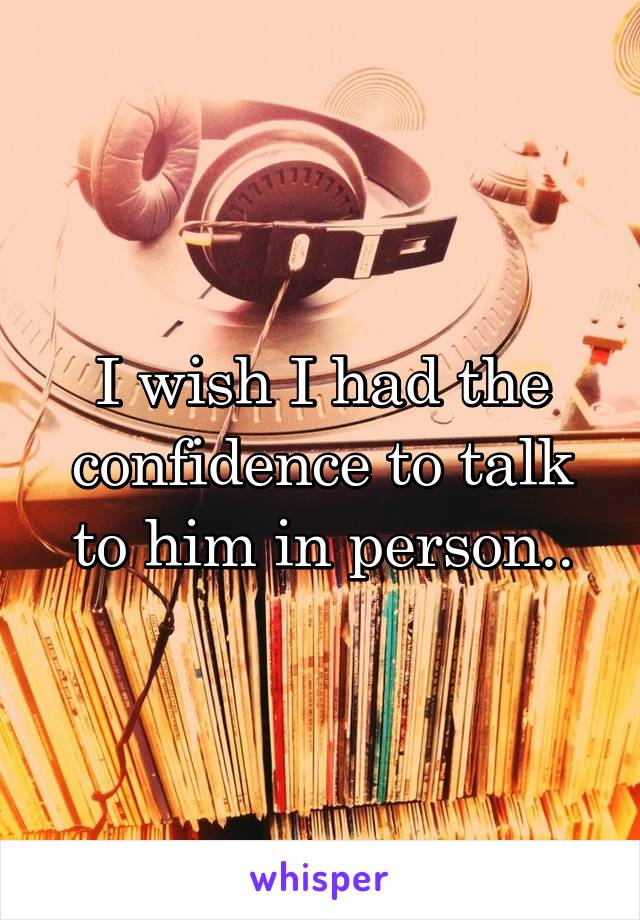 I wish I had the confidence to talk to him in person..