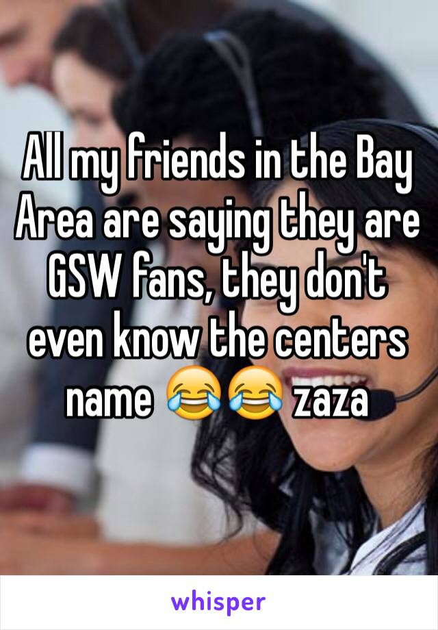 All my friends in the Bay Area are saying they are GSW fans, they don't even know the centers name 😂😂 zaza