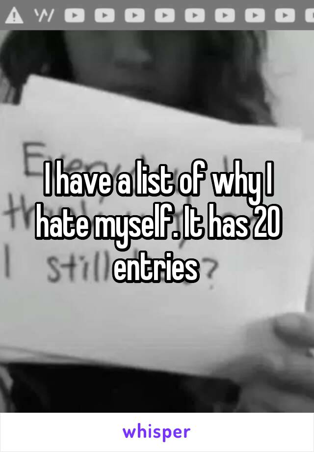 I have a list of why I hate myself. It has 20 entries