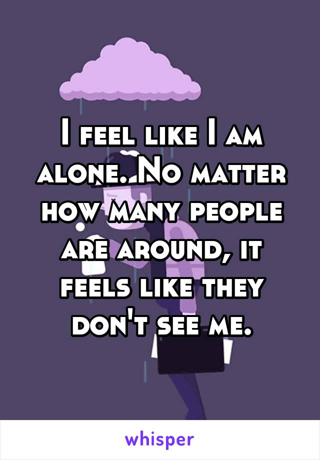 I feel like I am alone. No matter how many people are around, it feels like they don't see me.
