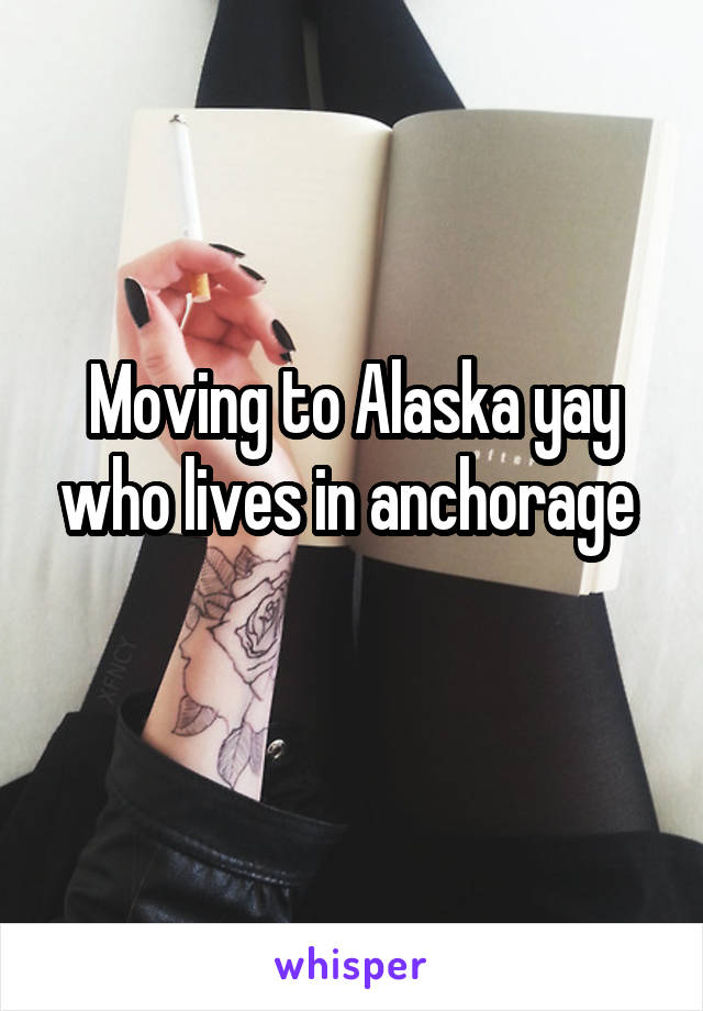 Moving to Alaska yay who lives in anchorage