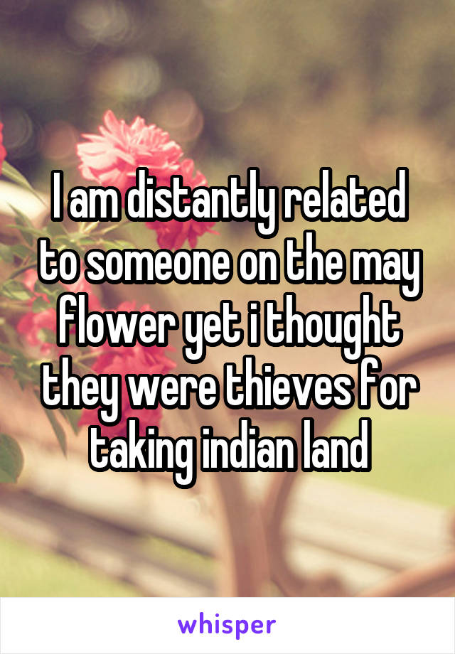I am distantly related to someone on the may flower yet i thought they were thieves for taking indian land