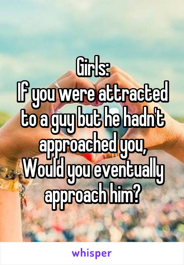 Girls: If you were attracted to a guy but he hadn't approached you, Would you eventually approach him?