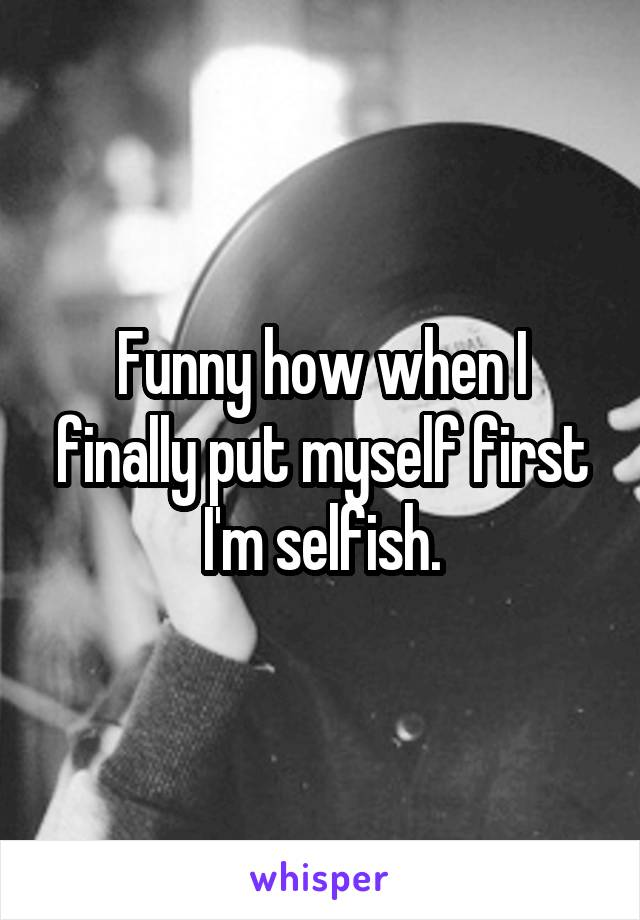 Funny how when I finally put myself first I'm selfish.