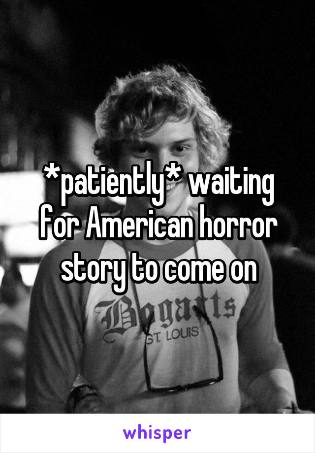 *patiently* waiting for American horror story to come on