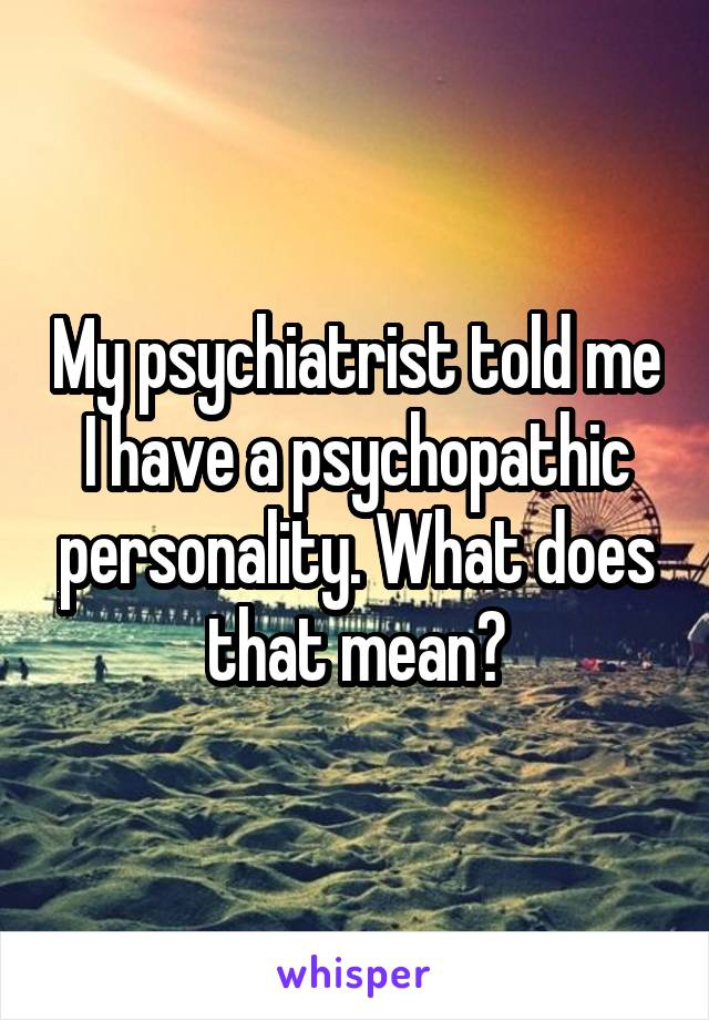 My psychiatrist told me I have a psychopathic personality. What does that mean?