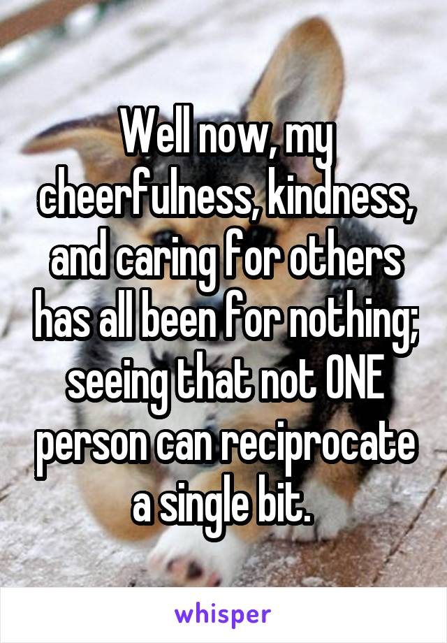 Well now, my cheerfulness, kindness, and caring for others has all been for nothing; seeing that not ONE person can reciprocate a single bit.