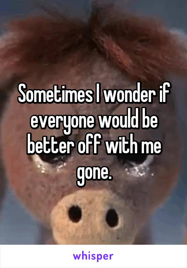 Sometimes I wonder if everyone would be better off with me gone.