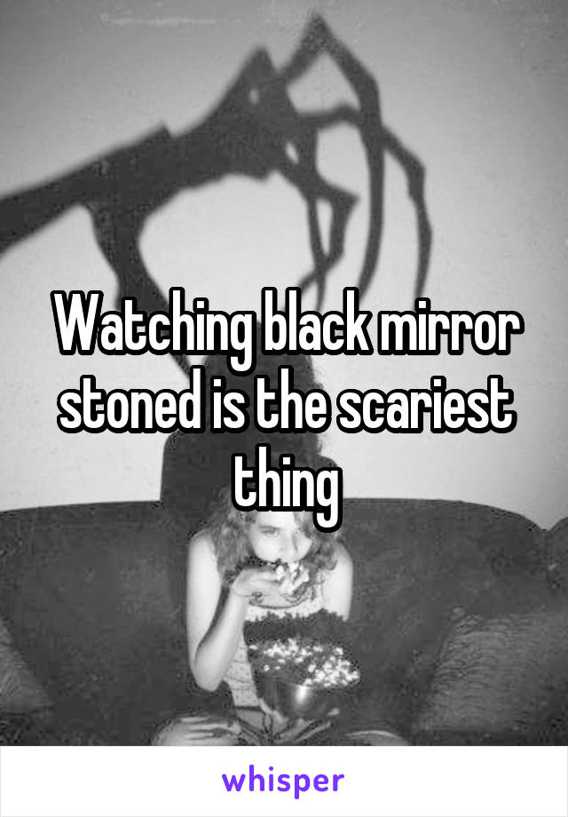 Watching black mirror stoned is the scariest thing