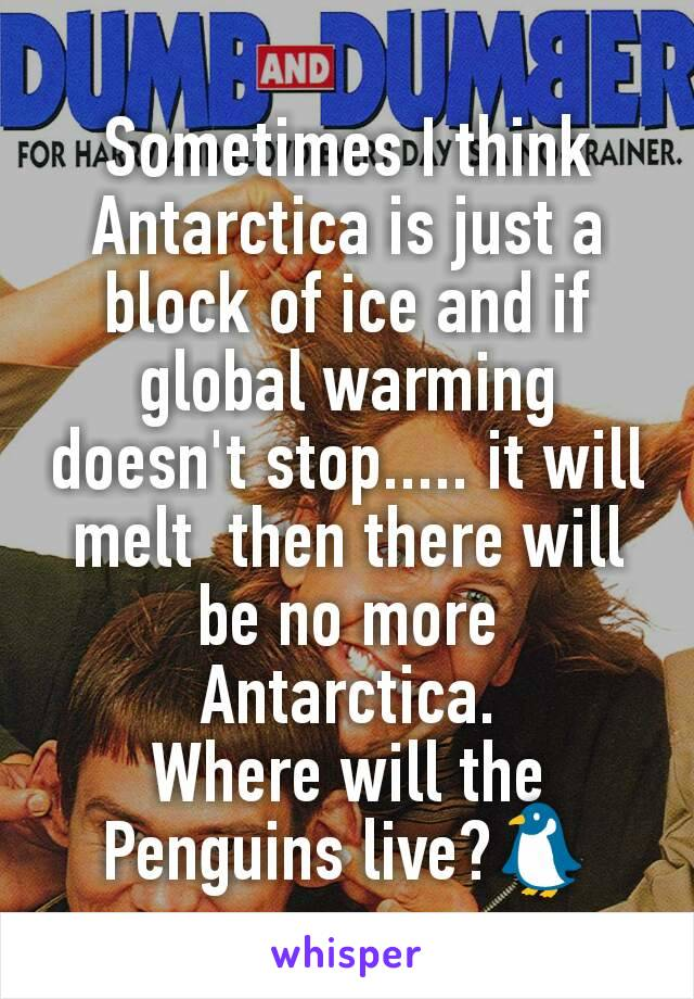 Sometimes I think Antarctica is just a block of ice and if global warming doesn't stop..... it will melt  then there will be no more Antarctica. Where will the Penguins live?🐧