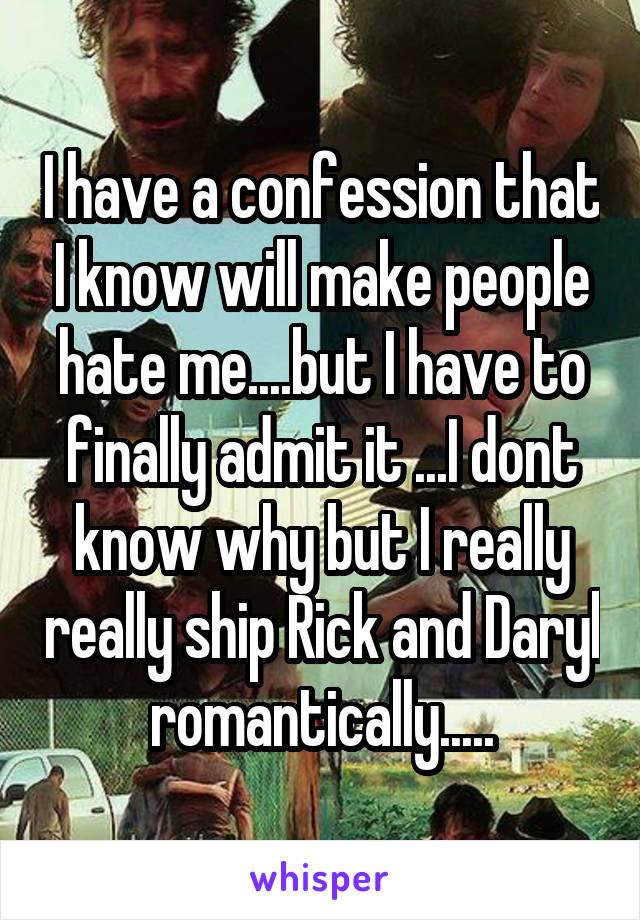 I have a confession that I know will make people hate me....but I have to finally admit it ...I dont know why but I really really ship Rick and Daryl romantically.....