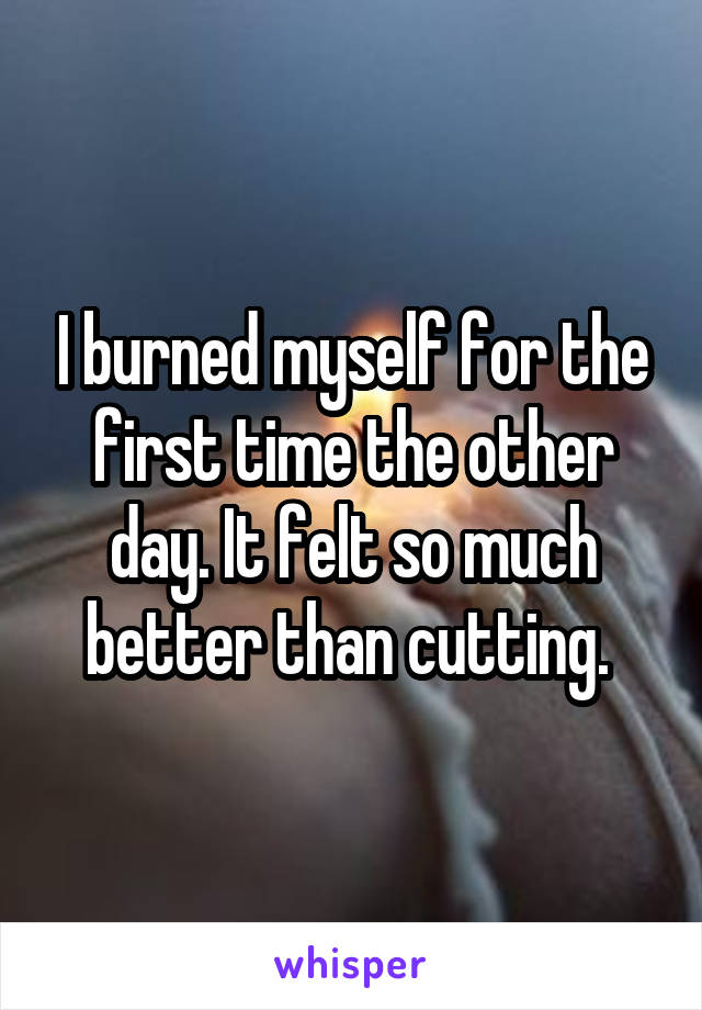 I burned myself for the first time the other day. It felt so much better than cutting.