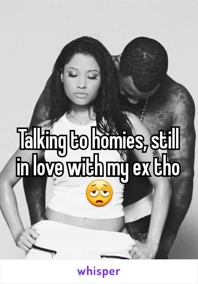 Talking to homies, still in love with my ex tho 😩