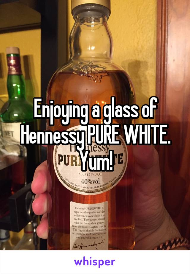 Enjoying a glass of Hennessy PURE WHITE. Yum!