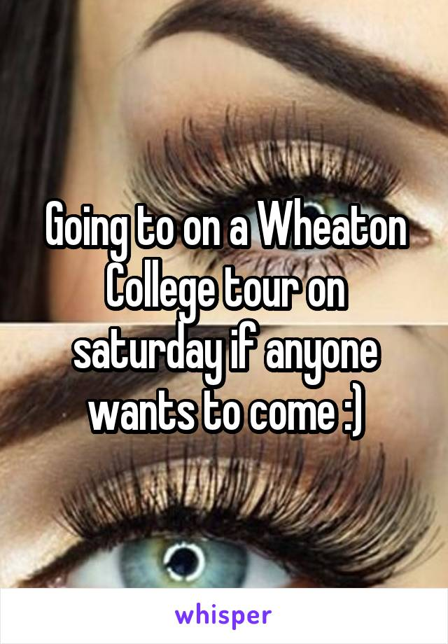 Going to on a Wheaton College tour on saturday if anyone wants to come :)