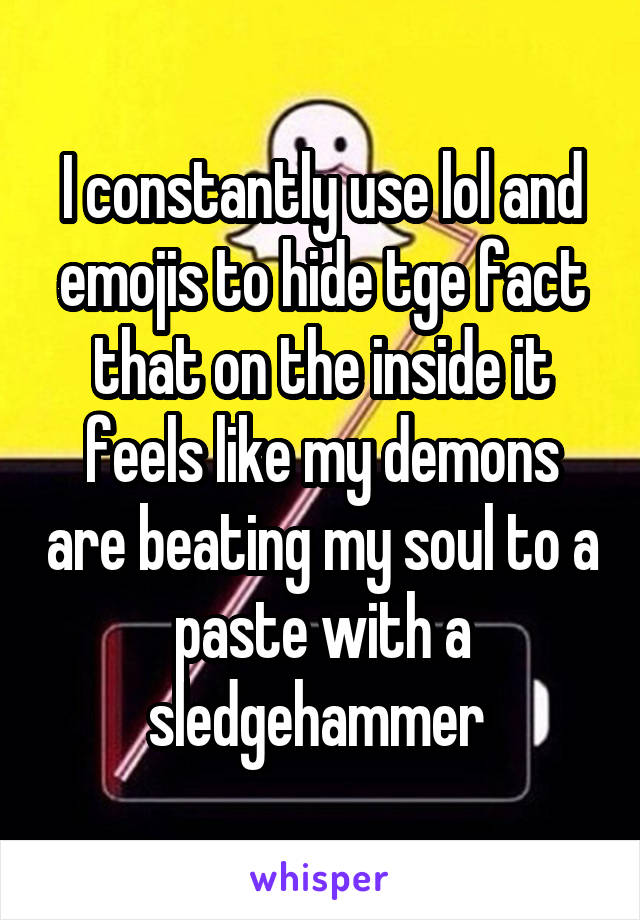 I constantly use lol and emojis to hide tge fact that on the inside it feels like my demons are beating my soul to a paste with a sledgehammer