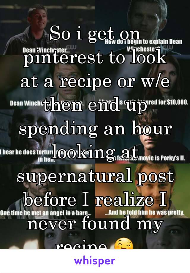 So i get on pinterest to look at a recipe or w/e then end up spending an hour looking at supernatural post before I realize I never found my recipe 😄