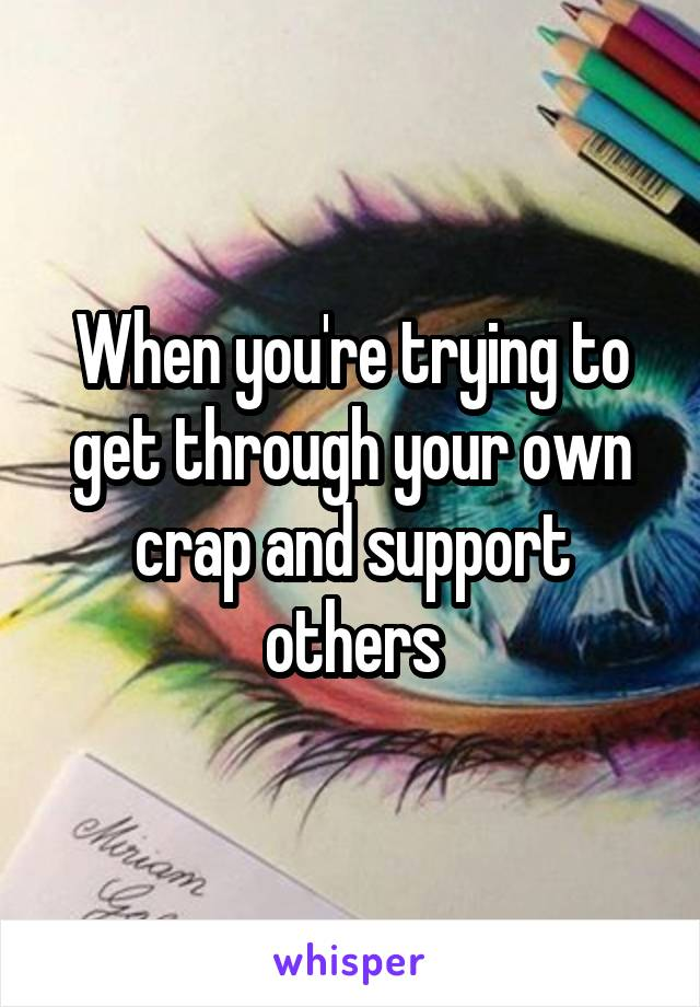 When you're trying to get through your own crap and support others