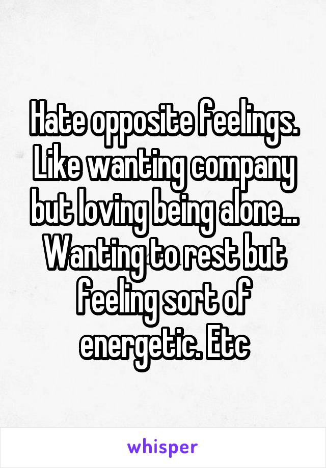 Hate opposite feelings. Like wanting company but loving being alone... Wanting to rest but feeling sort of energetic. Etc