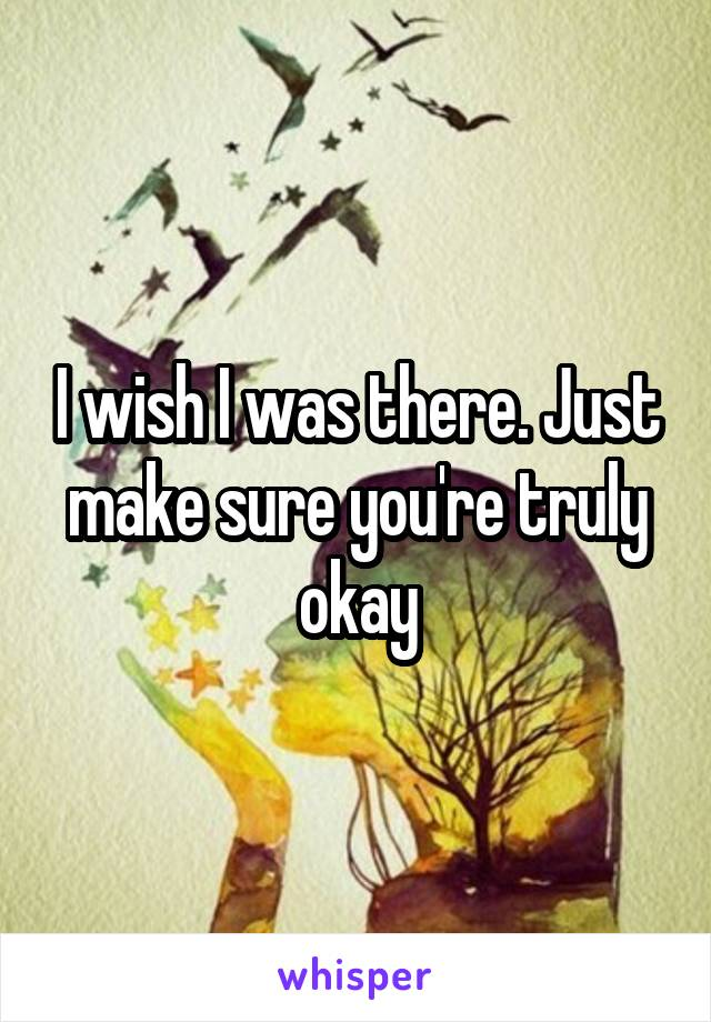 I wish I was there. Just make sure you're truly okay