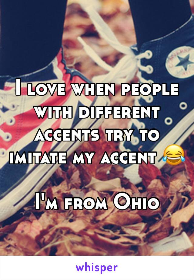 I love when people with different accents try to imitate my accent 😂  I'm from Ohio