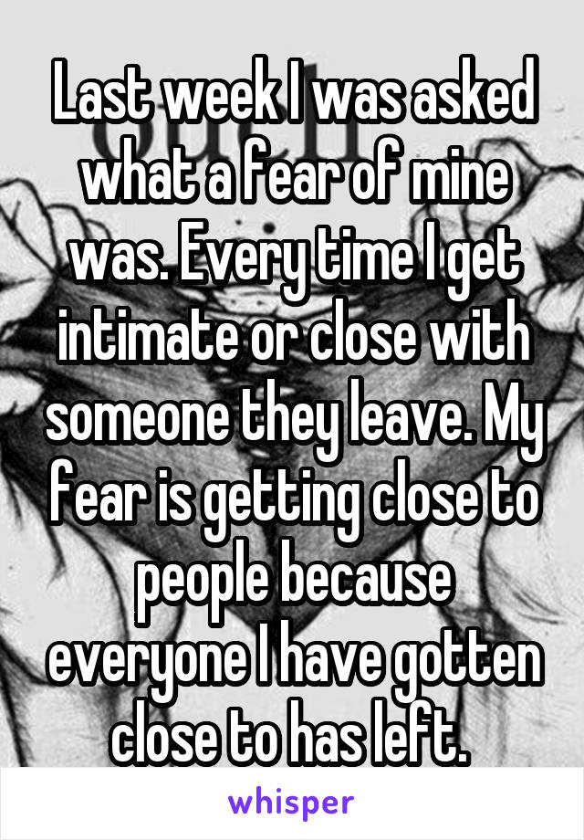 Last week I was asked what a fear of mine was. Every time I get intimate or close with someone they leave. My fear is getting close to people because everyone I have gotten close to has left.