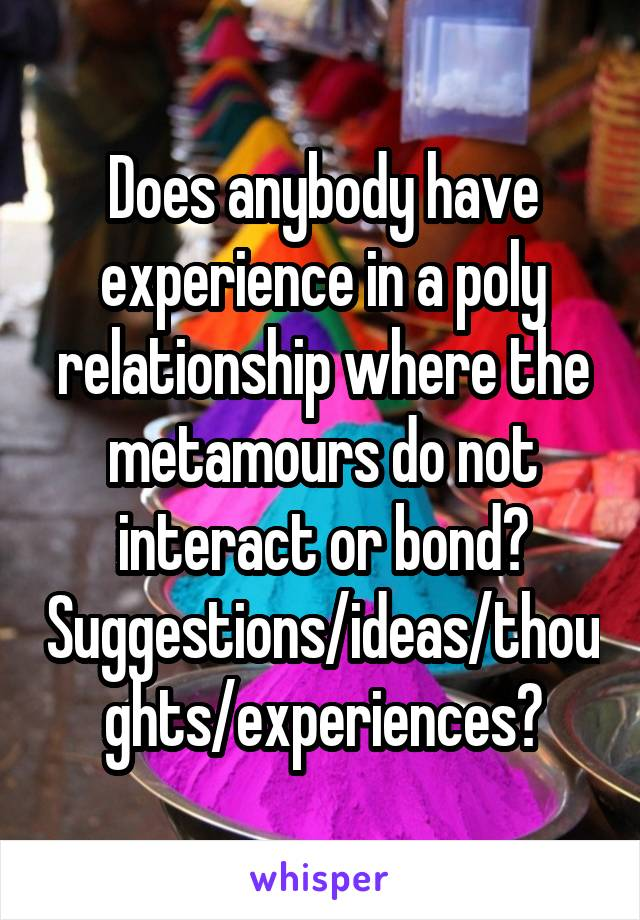 Does anybody have experience in a poly relationship where the metamours do not interact or bond? Suggestions/ideas/thoughts/experiences?