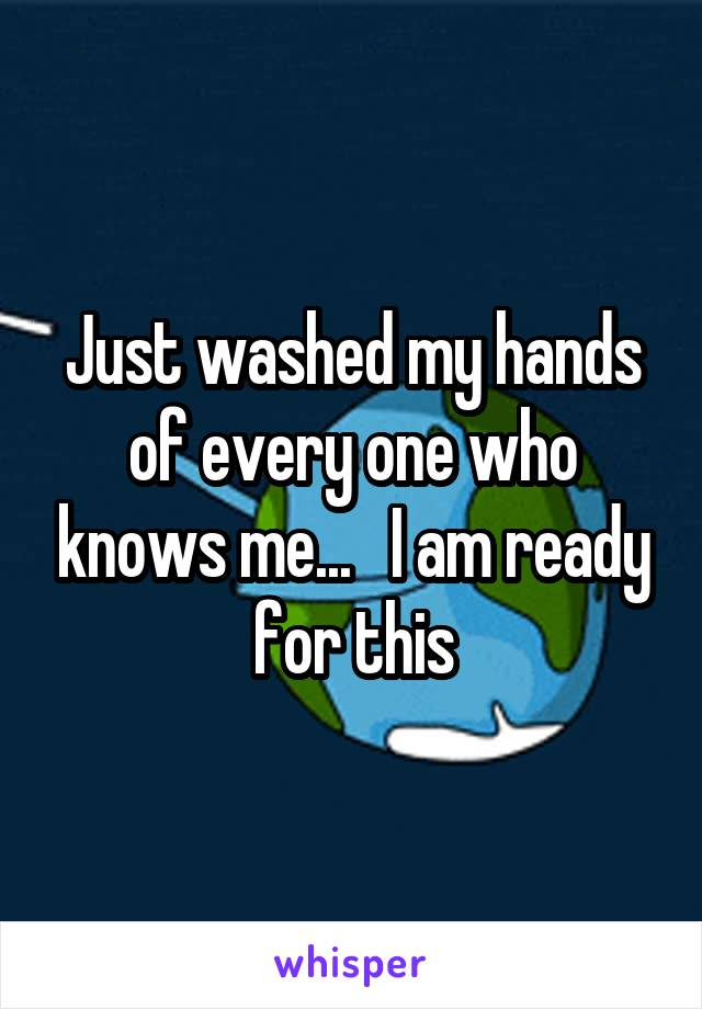 Just washed my hands of every one who knows me...   I am ready for this