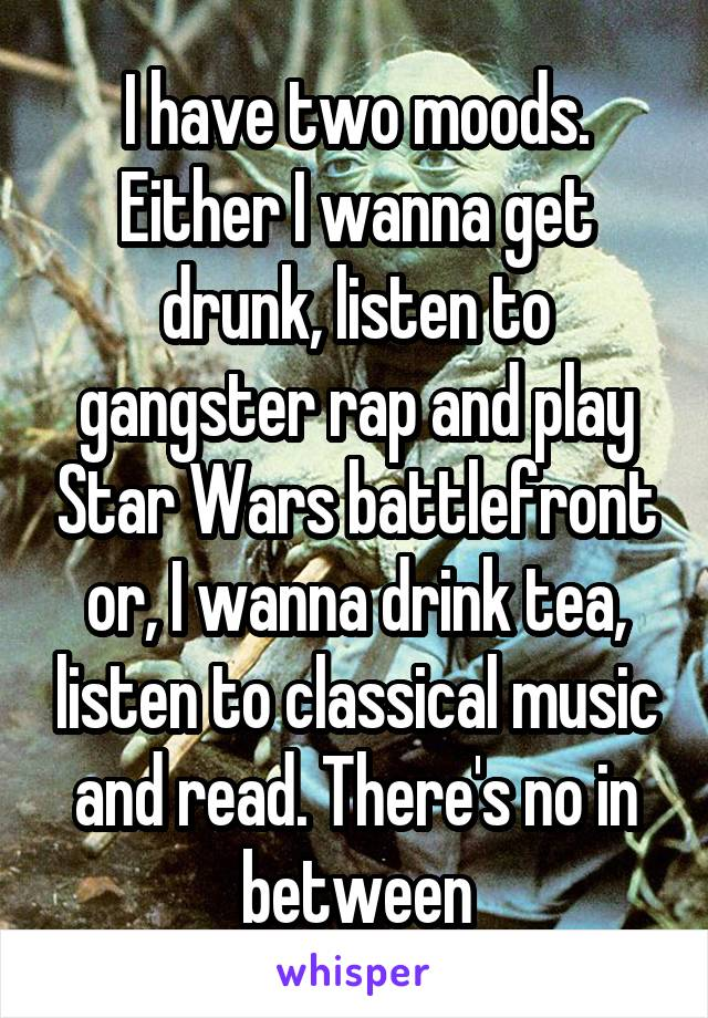 I have two moods. Either I wanna get drunk, listen to gangster rap and play Star Wars battlefront or, I wanna drink tea, listen to classical music and read. There's no in between