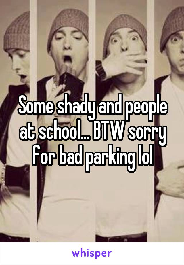 Some shady and people at school... BTW sorry for bad parking lol
