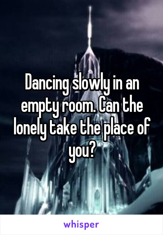 Dancing slowly in an empty room. Can the lonely take the place of you?