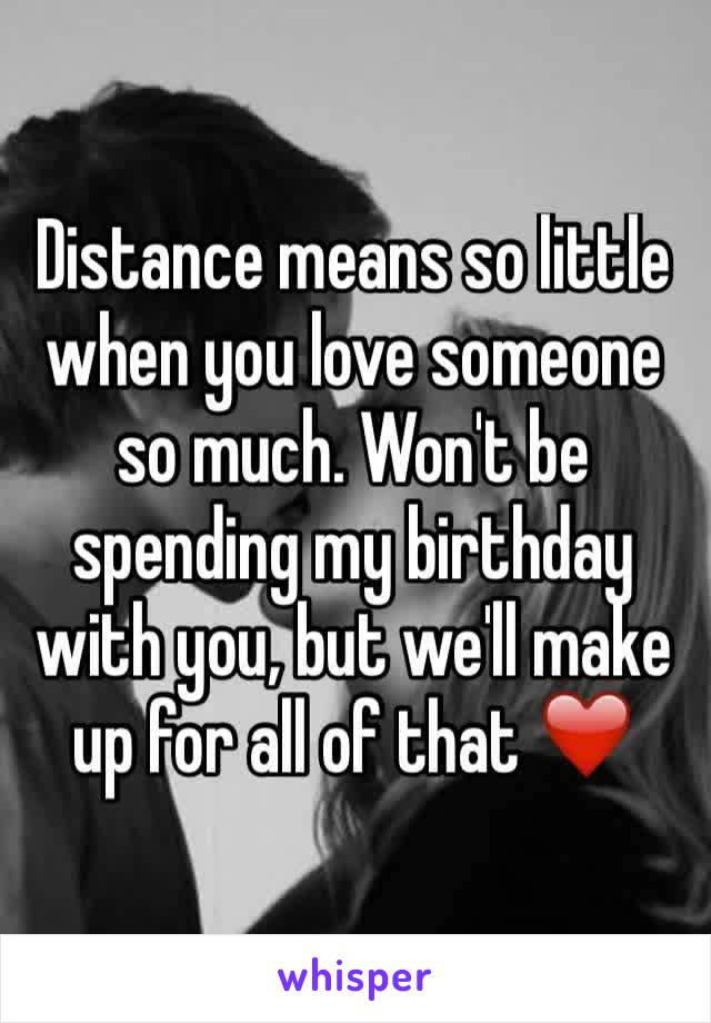 Distance means so little  when you love someone so much. Won't be spending my birthday with you, but we'll make up for all of that ❤️