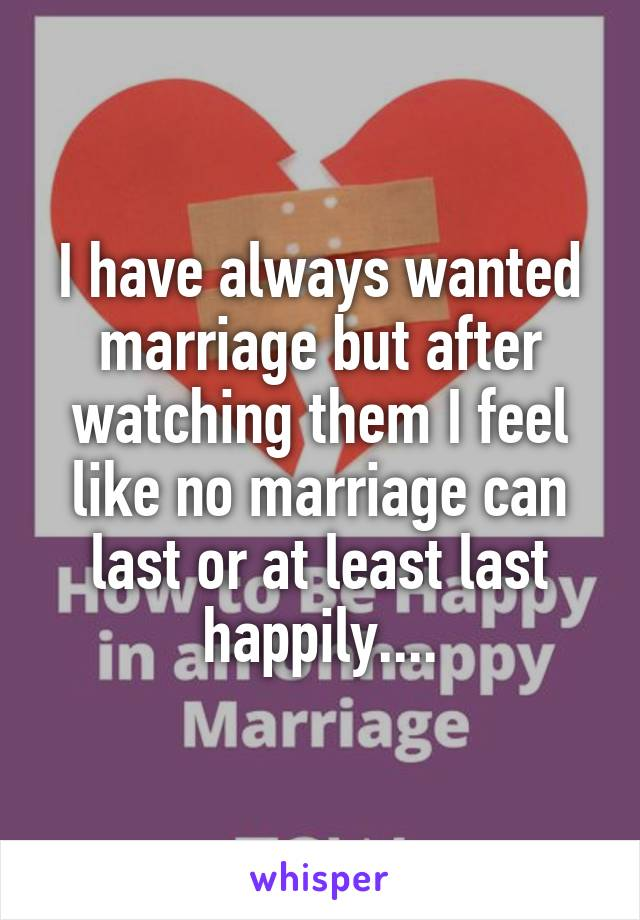 I have always wanted marriage but after watching them I feel like no marriage can last or at least last happily....