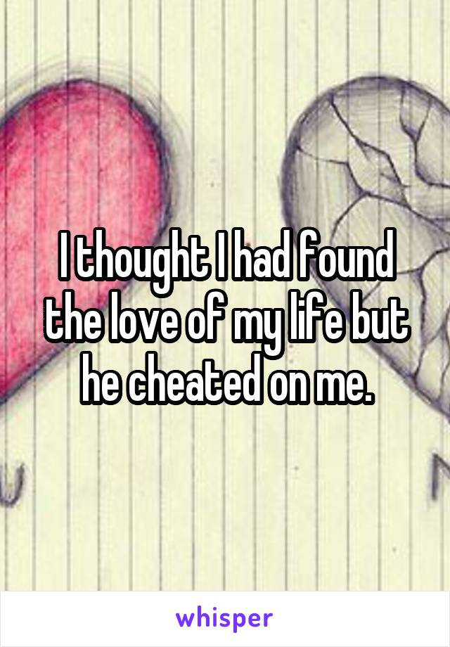 I thought I had found the love of my life but he cheated on me.