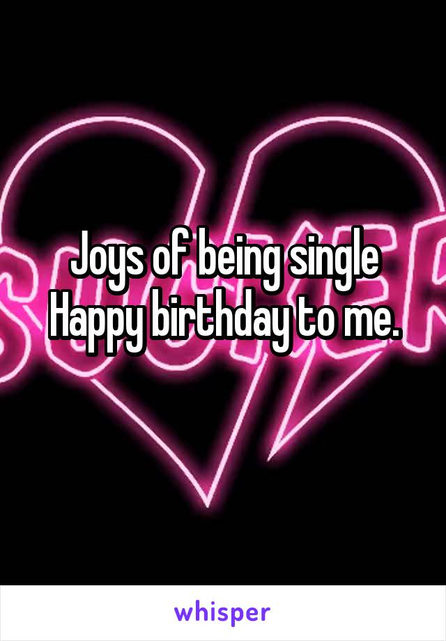 Joys of being single Happy birthday to me.
