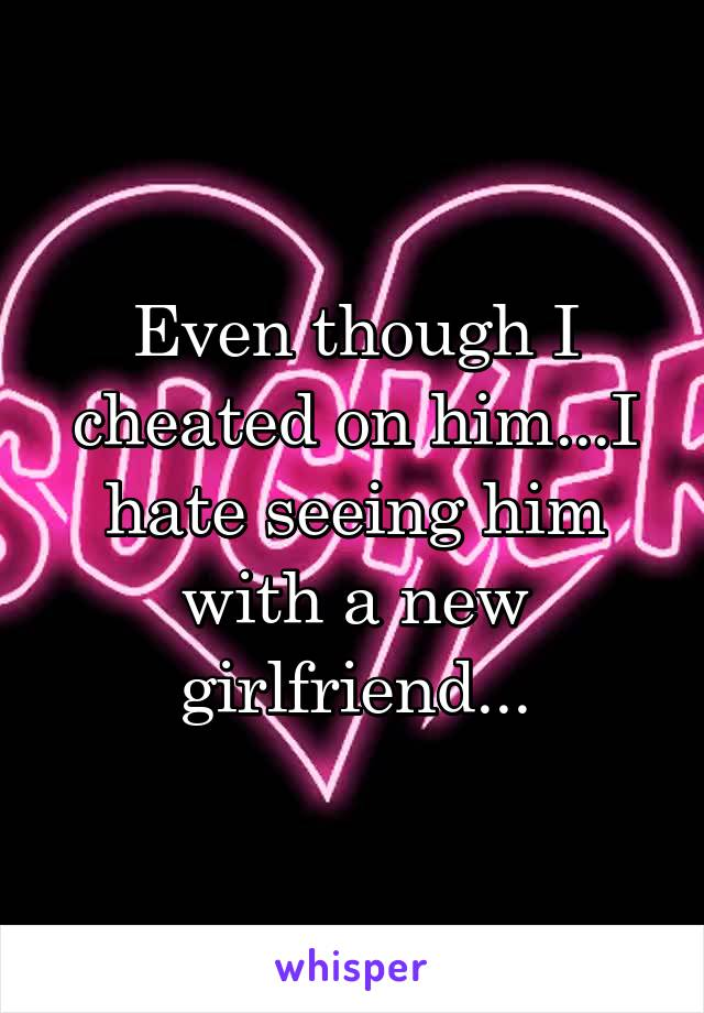 Even though I cheated on him...I hate seeing him with a new girlfriend...
