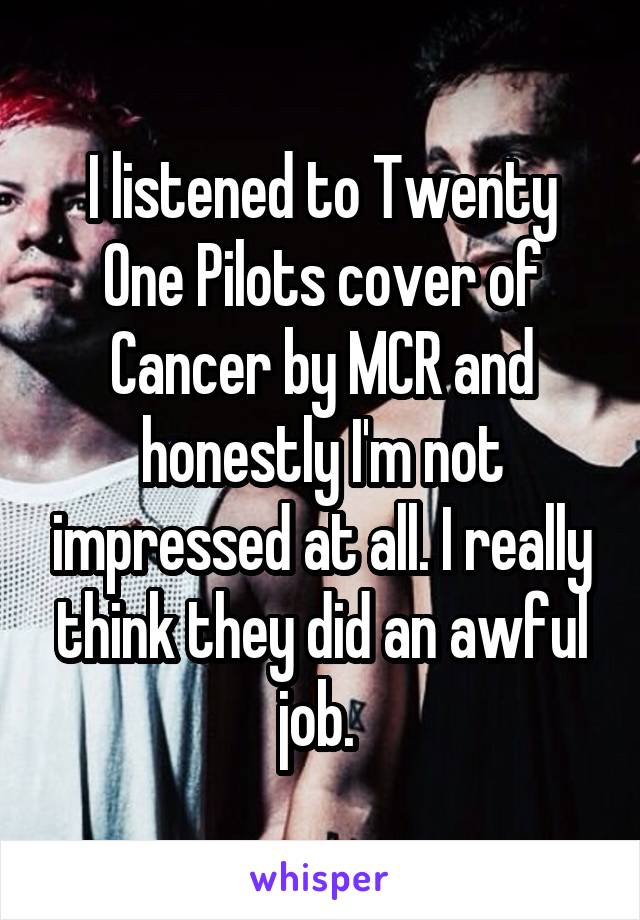 I listened to Twenty One Pilots cover of Cancer by MCR and honestly I'm not impressed at all. I really think they did an awful job.