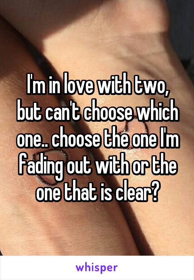 I'm in love with two, but can't choose which one.. choose the one I'm fading out with or the one that is clear?