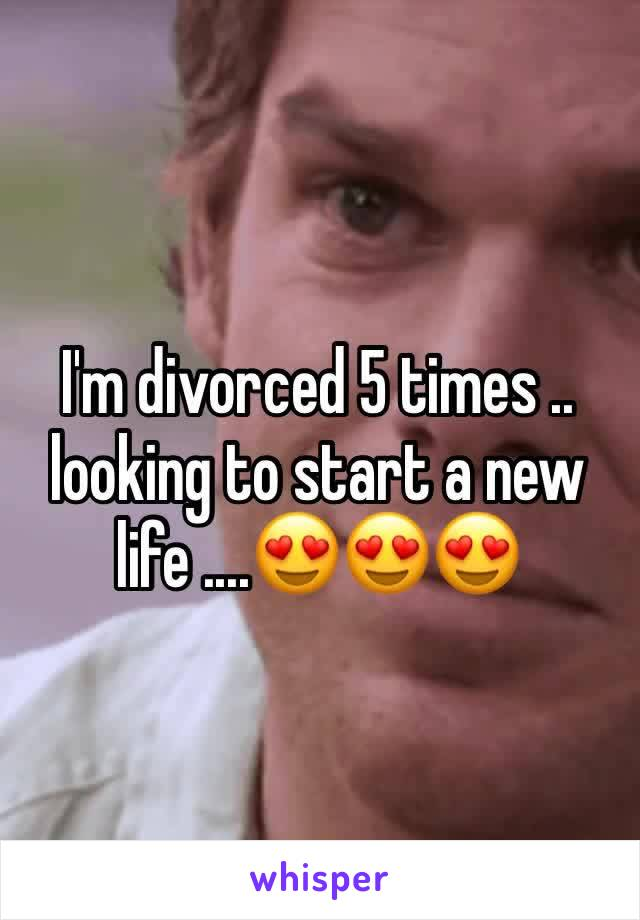 I'm divorced 5 times .. looking to start a new life ....😍😍😍